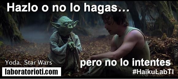 Hazlo o no lo hagas, pero no lo intentes. Yoda – Star Wars
